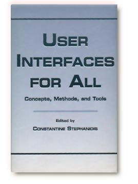 USER INTERFACES FOR ALL: Concepts, Methods, and Tools. Editor: Constantine Stephanidis. Publisher:Lawrence Erlbaum Associates. ISBN:0-8058-2967-9. More Info