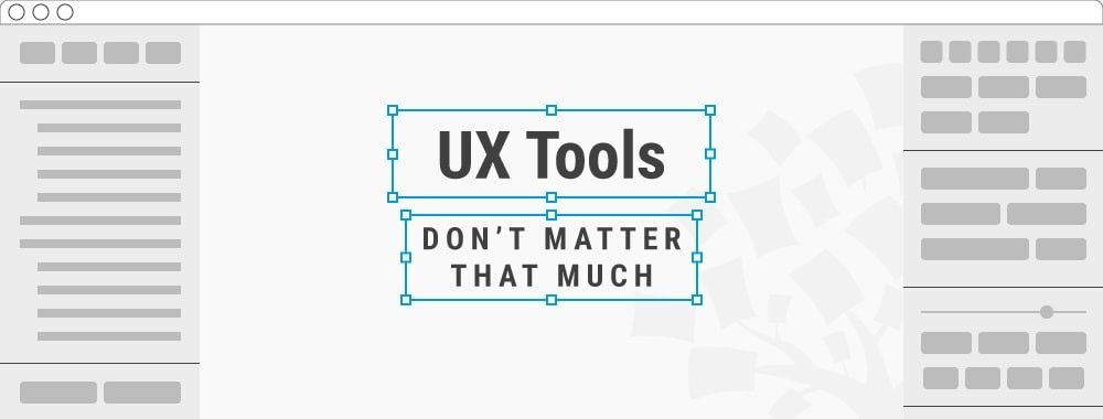 UX Tools Matter Less Than You Think