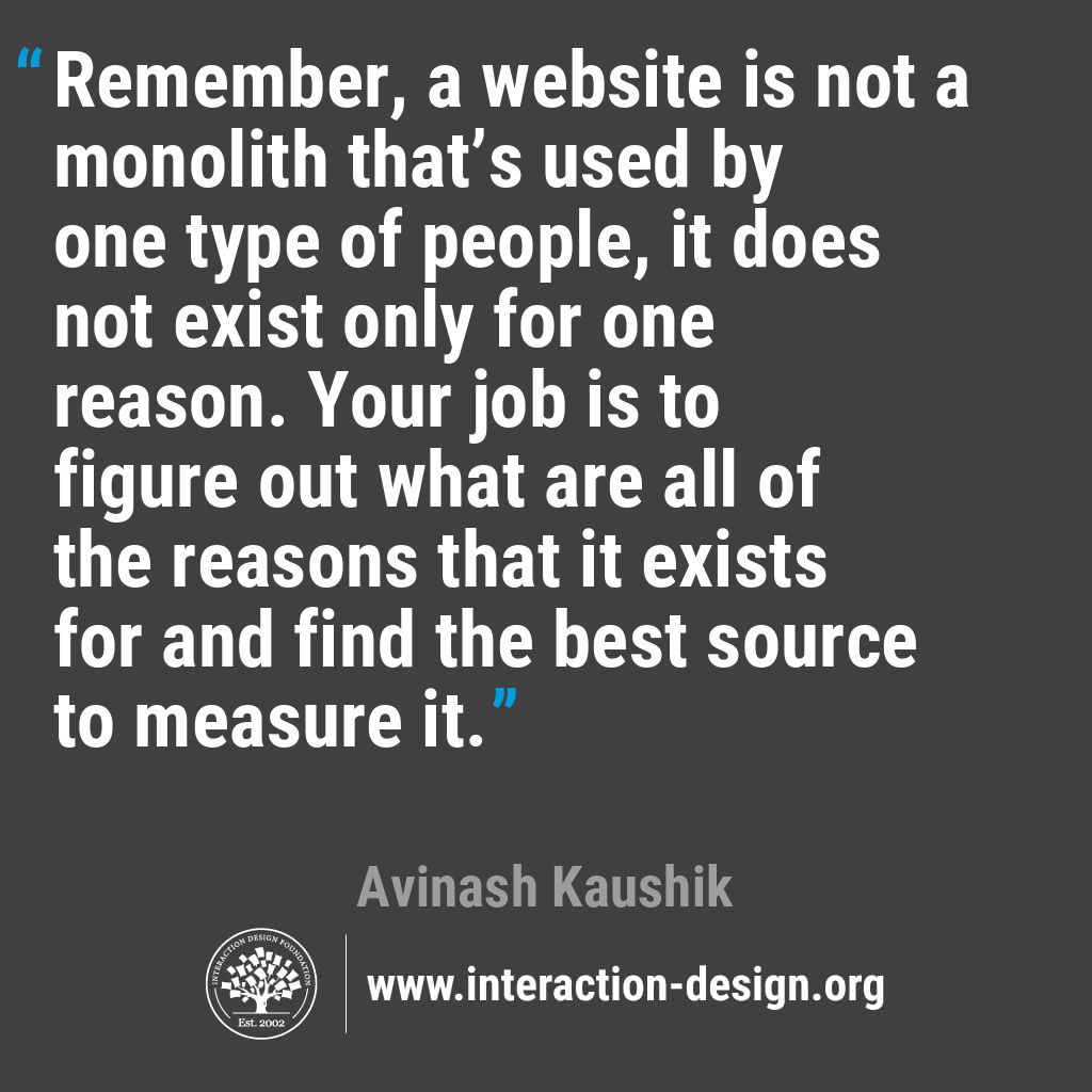 Remember, a website is not a monolith that's used by one type of people, it does not exist only for one reason. Your job is to figure out what are all of the reasons that it exists for and find the best source to measure it.