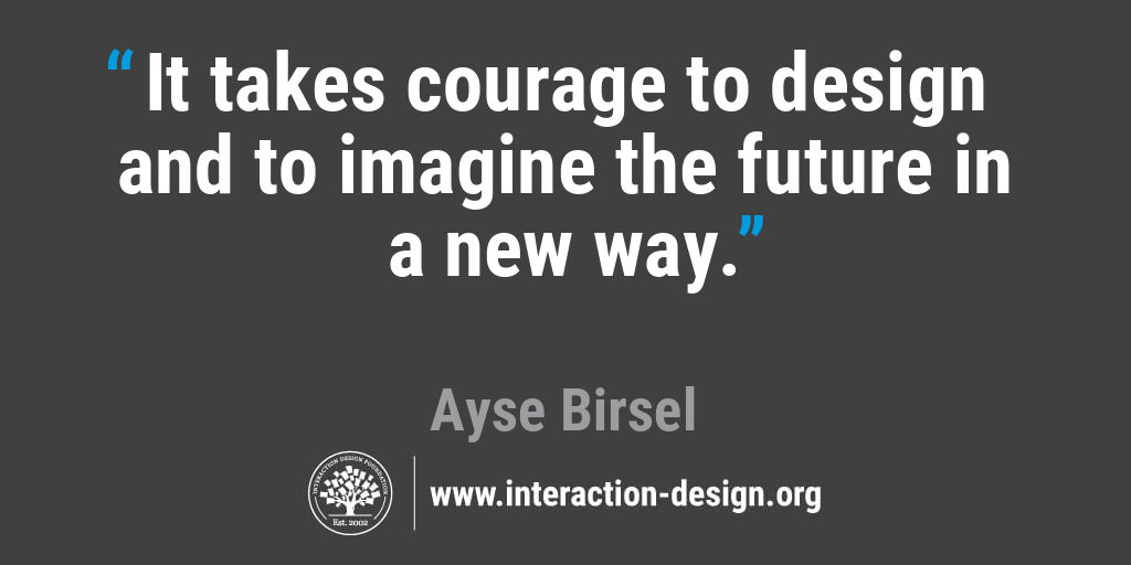 It takes courage to design and to imagine the future in a new way.