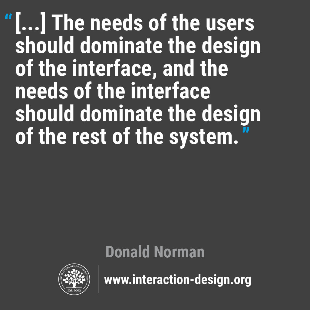 Quote: [...] The needs of the users should dominate the design of the interface, and the needs of the interface should dominate the design of the rest of the system.