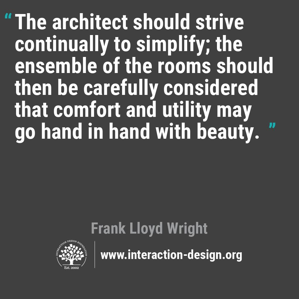 The architect should strive continually to simplify; the ensemble of the rooms should then be carefully considered that comfort and utility may go hand in hand with beauty.