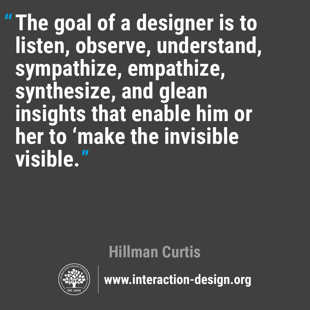 The goal of a designer is to listen, observe, understand, sympathize, empathize, synthesize, and glean insights that enable him or her to 'make the invisible visible.