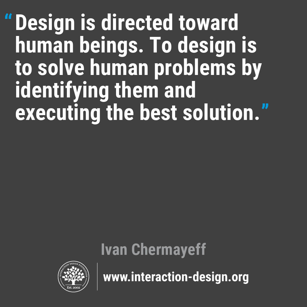 Design is directed toward human beings. To design is to solve human problems by identifying them and executing the best solution.