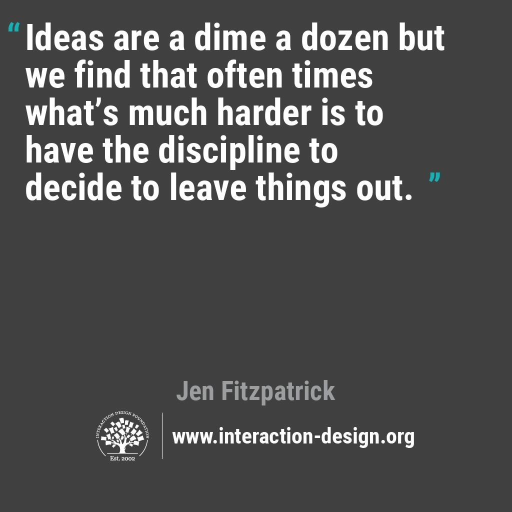 Ideas are a dime a dozen but we find that often times what's much harder is to have the discipline to decide to leave things out.