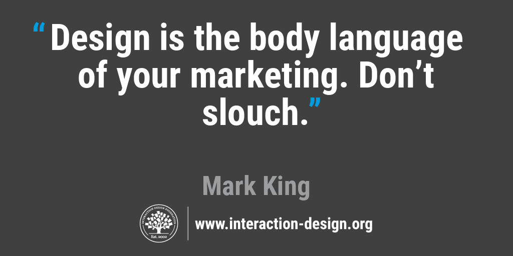 Design is the body language of your marketing. Don't slouch.