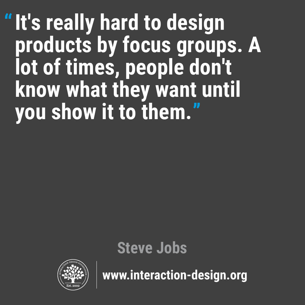 It's really hard to design products by focus groups. A lot of times, people don't know what they want until you show it to them.
